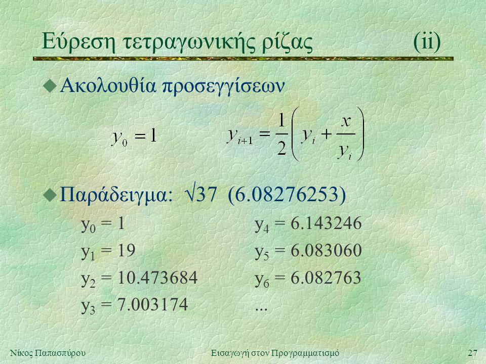 27Νίκος Παπασπύρου Εισαγωγή στον Προγραμματισμό Εύρεση τετραγωνικής ρίζας(ii) u Ακολουθία προσεγγίσεων u Παράδειγμα:  37 (6.08276253) y 0 = 1y 4 = 6.143246 y 1 = 19y 5 = 6.083060 y 2 = 10.473684y 6 = 6.082763 y 3 = 7.003174...