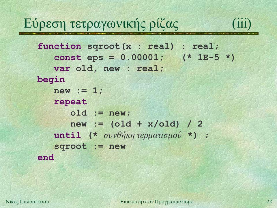 28Νίκος Παπασπύρου Εισαγωγή στον Προγραμματισμό Εύρεση τετραγωνικής ρίζας(iii) function sqroot(x : real) : real; const eps = 0.00001; (* 1E-5 *) var old, new : real; begin new := 1; repeat old := new; new := (old + x/old) / 2 until (* συνθήκη τερματισμού *) ; sqroot := new end