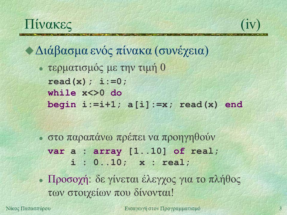 3Νίκος Παπασπύρου Εισαγωγή στον Προγραμματισμό Πίνακες(iv) u Διάβασμα ενός πίνακα (συνέχεια) l τερματισμός με την τιμή 0 read(x); i:=0; while x<>0 do begin i:=i+1; a[i]:=x; read(x) end l στo παραπάνω πρέπει να προηγηθούν var a : array [1..10] of real; i : 0..10; x : real; l Προσοχή: δε γίνεται έλεγχος για το πλήθος των στοιχείων που δίνονται!
