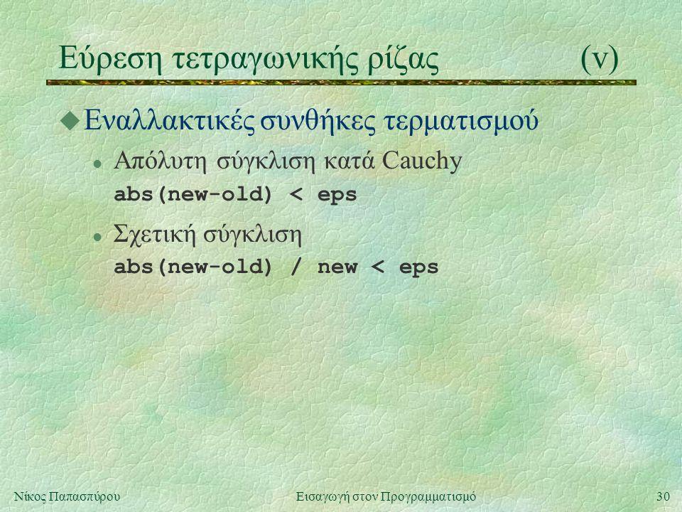 30Νίκος Παπασπύρου Εισαγωγή στον Προγραμματισμό Εύρεση τετραγωνικής ρίζας(v) u Εναλλακτικές συνθήκες τερματισμού l Απόλυτη σύγκλιση κατά Cauchy abs(new-old) < eps l Σχετική σύγκλιση abs(new-old) / new < eps