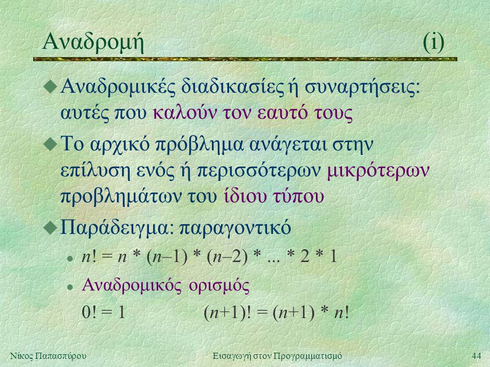 44Νίκος Παπασπύρου Εισαγωγή στον Προγραμματισμό Αναδρομή(i) u Αναδρομικές διαδικασίες ή συναρτήσεις: αυτές που καλούν τον εαυτό τους u Το αρχικό πρόβλημα ανάγεται στην επίλυση ενός ή περισσότερων μικρότερων προβλημάτων του ίδιου τύπου u Παράδειγμα: παραγοντικό l n.