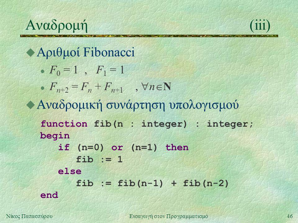 46Νίκος Παπασπύρου Εισαγωγή στον Προγραμματισμό Αναδρομή(iii) u Αριθμοί Fibonacci l F 0 = 1, F 1 = 1 l F n+2 = F n + F n+1,  n  N u Αναδρομική συνάρτηση υπολογισμού function fib(n : integer) : integer; begin if (n=0) or (n=1) then fib := 1 else fib := fib(n-1) + fib(n-2) end