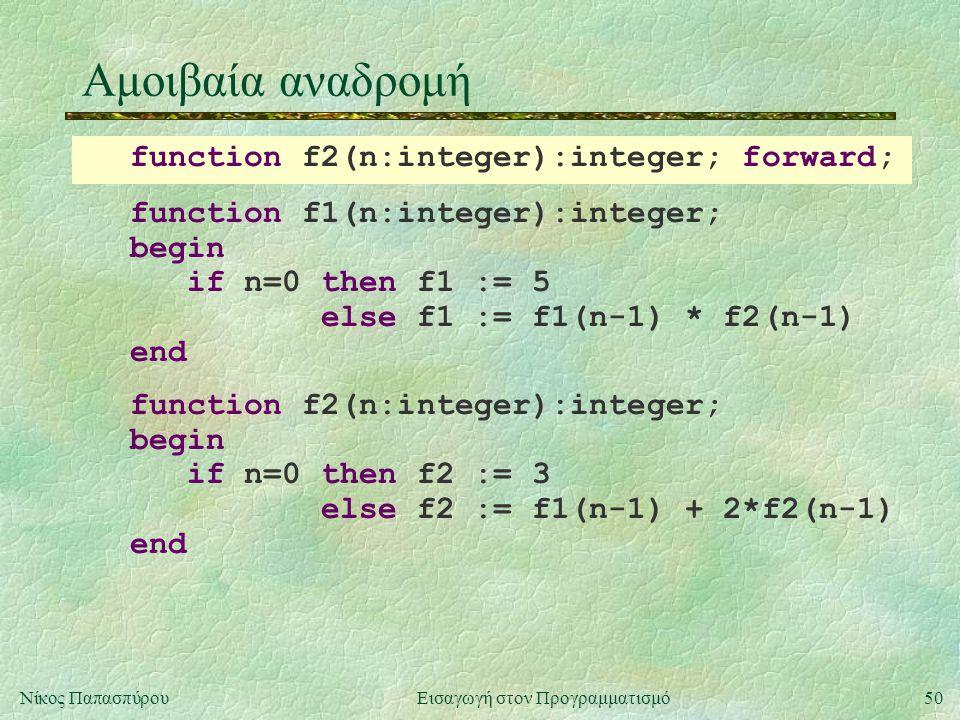 50Νίκος Παπασπύρου Εισαγωγή στον Προγραμματισμό Αμοιβαία αναδρομή function f1(n:integer):integer; begin if n=0 then f1 := 5 else f1 := f1(n-1) * f2(n-