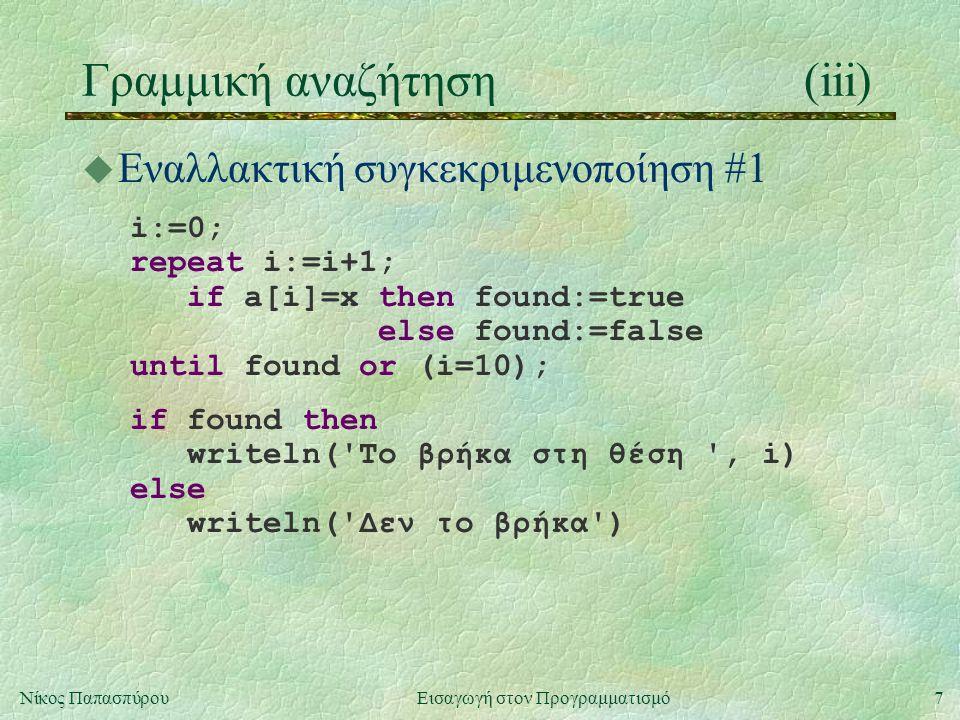 7Νίκος Παπασπύρου Εισαγωγή στον Προγραμματισμό Γραμμική αναζήτηση(iii) u Εναλλακτική συγκεκριμενοποίηση #1 i:=0; repeat i:=i+1; if a[i]=x then found:=true else found:=false until found or (i=10); if found then writeln( To βρήκα στη θέση , i) else writeln( Δεν το βρήκα )