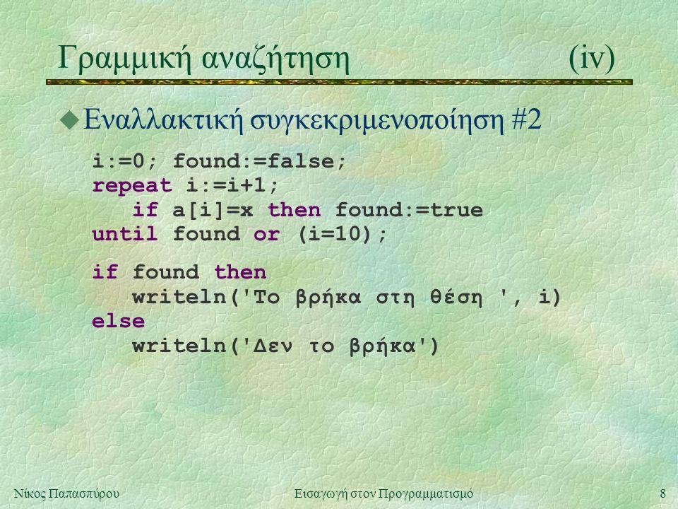 8Νίκος Παπασπύρου Εισαγωγή στον Προγραμματισμό Γραμμική αναζήτηση(iv) u Εναλλακτική συγκεκριμενοποίηση #2 i:=0; found:=false; repeat i:=i+1; if a[i]=x then found:=true until found or (i=10); if found then writeln( To βρήκα στη θέση , i) else writeln( Δεν το βρήκα )