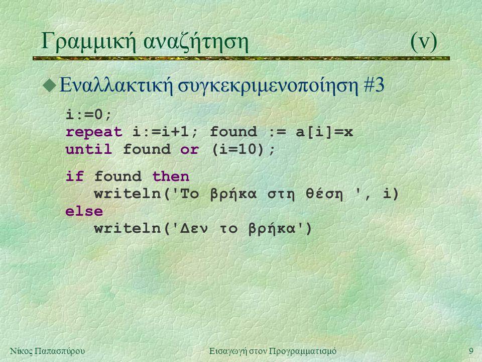 9Νίκος Παπασπύρου Εισαγωγή στον Προγραμματισμό Γραμμική αναζήτηση(v) u Εναλλακτική συγκεκριμενοποίηση #3 i:=0; repeat i:=i+1; found := a[i]=x until found or (i=10); if found then writeln( To βρήκα στη θέση , i) else writeln( Δεν το βρήκα )
