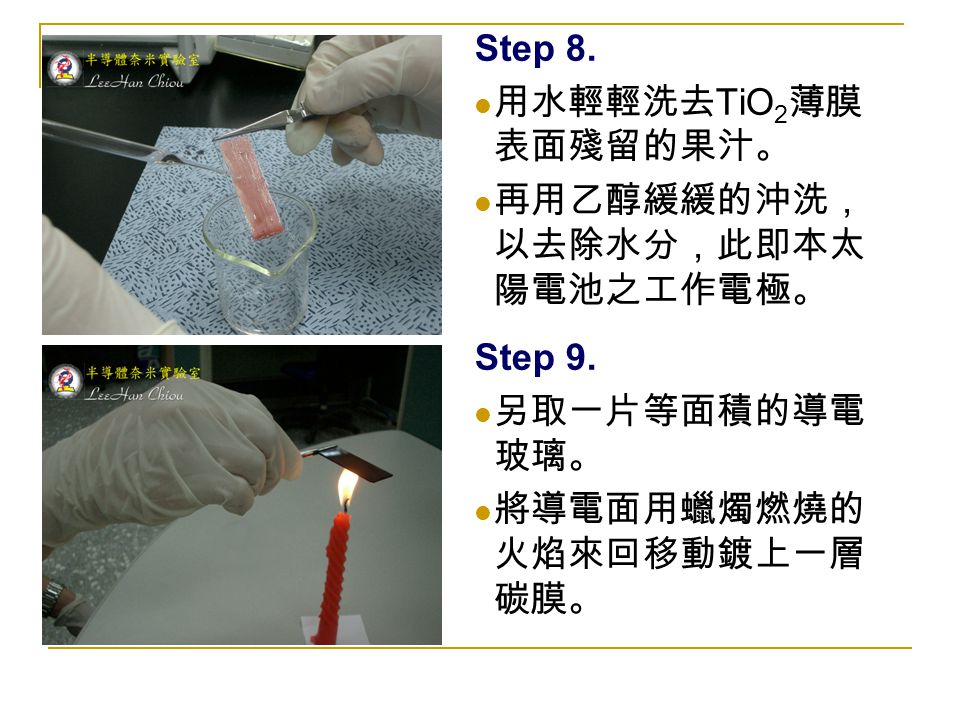 Step 8. 用水輕輕洗去 TiO 2 薄膜 表面殘留的果汁。 再用乙醇緩緩的沖洗, 以去除水分,此即本太 陽電池之工作電極。 Step 9. 另取一片等面積的導電 玻璃。 將導電面用蠟燭燃燒的 火焰來回移動鍍上一層 碳膜。