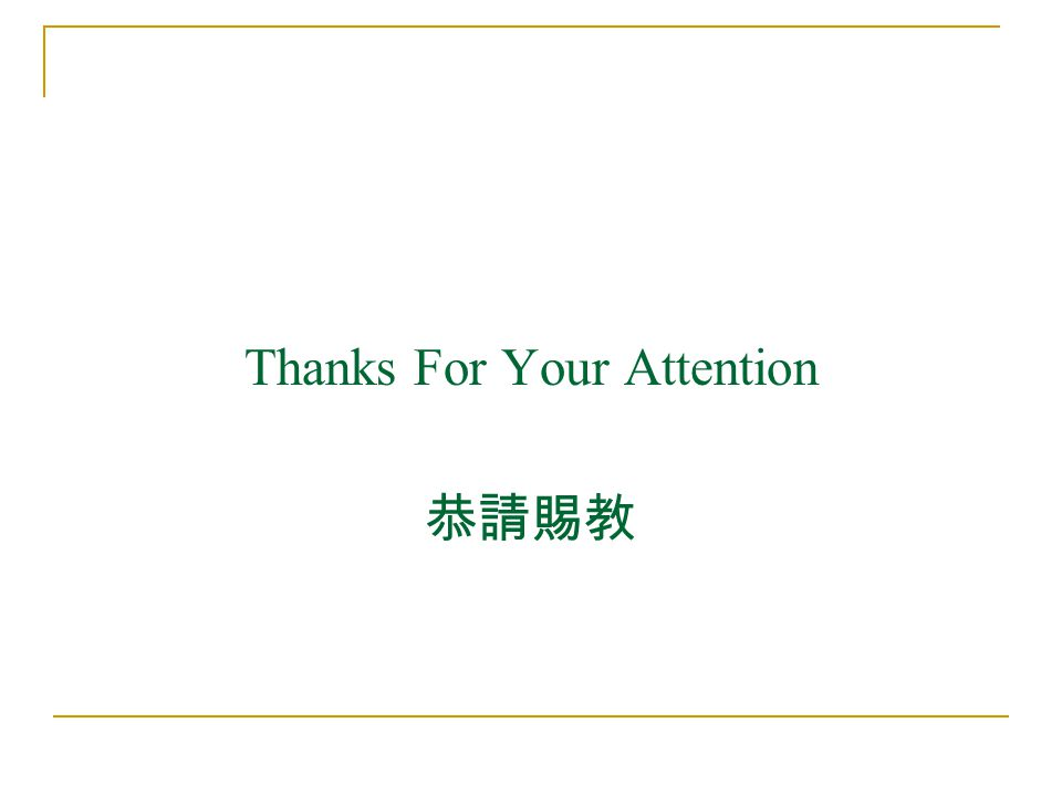 Thanks For Your Attention 恭請賜教