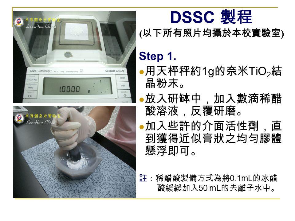 DSSC 製程 ( 以下所有照片均攝於本校實驗室 ) Step 1. 用天枰秤約 1g 的奈米 TiO 2 結 晶粉末。 放入研缽中,加入數滴稀醋 酸溶液,反覆研磨。 加入些許的介面活性劑,直 到獲得近似膏狀之均勻膠體 懸浮即可。 註:稀醋酸製備方式為將 0.1mL 的冰醋 酸緩緩加入 50 mL