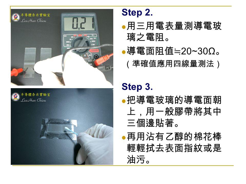 Step 2. 用三用電表量測導電玻 璃之電阻。 導電面阻值≒ 20~30Ω 。 (準確值應用四線量測法) Step 3. 把導電玻璃的導電面朝 上,用一般膠帶將其中 三個邊貼著。 再用沾有乙醇的棉花棒 輕輕拭去表面指紋或是 油污。