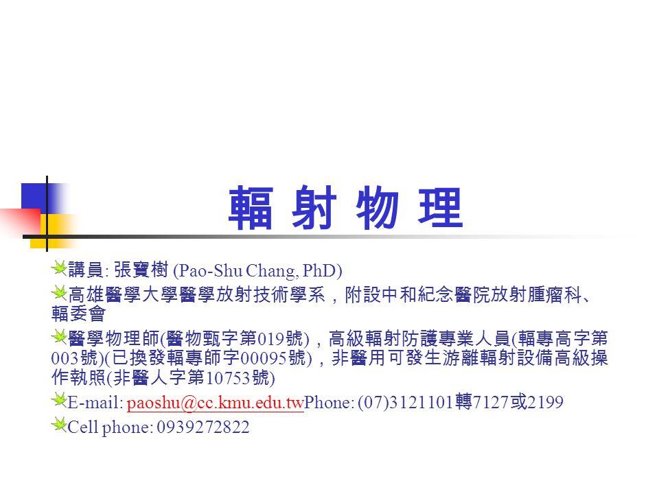 輻 射 物 理輻 射 物 理 講員 : 張寶樹 (Pao-Shu Chang, PhD) 高雄醫學大學醫學放射技術學系,附設中和紀念醫院放射腫瘤科、 輻委會 醫學物理師 ( 醫物甄字第 019 號 ) ,高級輻射防護專業人員 ( 輻專高字第 003 號 )( 已換發輻專師字 00095 號 ) ,非