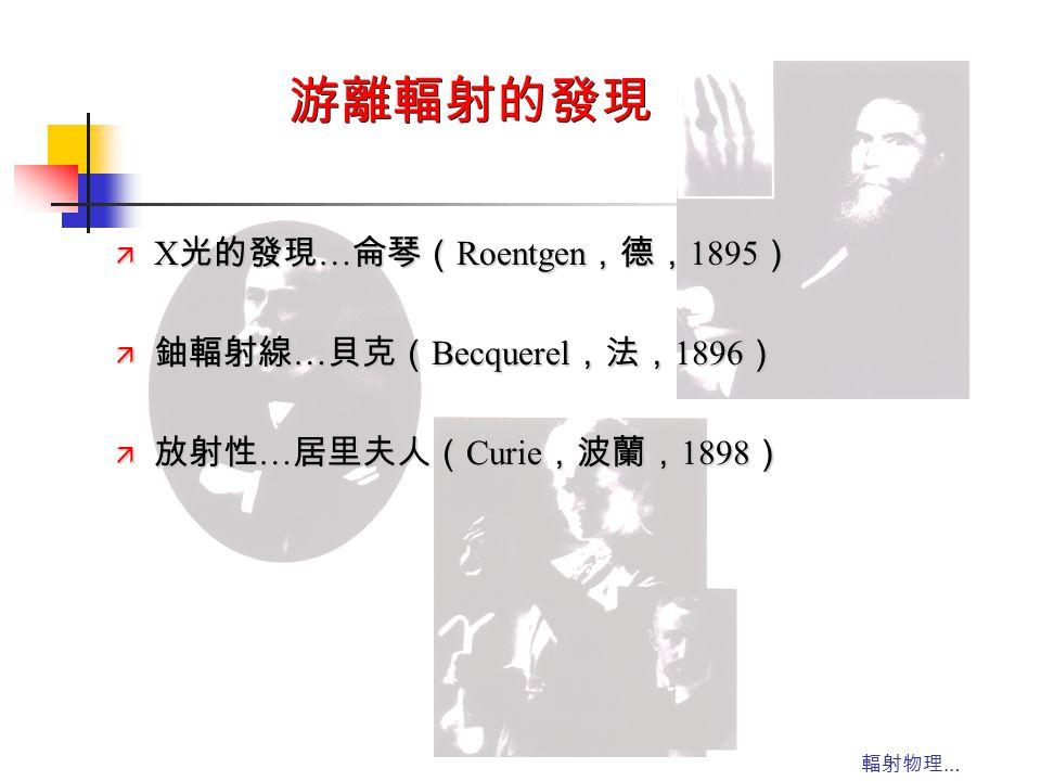 輻射物理 … 游離輻射的發現 ä X 光的發現 … 侖琴( Roentgen ,德, 1895 ) ä 鈾輻射線 … 貝克( Becquerel ,法, 1896 ) ä 放射性 … 居里夫人( Curie ,波蘭, 1898 )