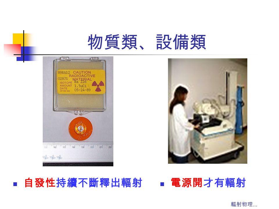輻射物理 … 物質類、設備類 自發性持續不斷釋出輻射 電源開才有輻射