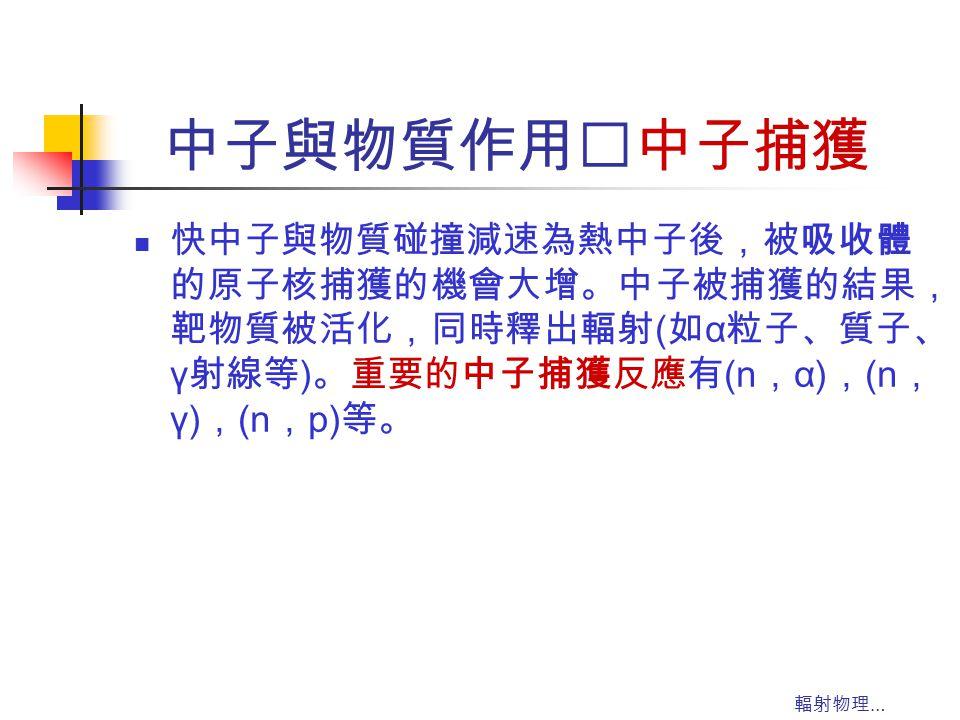 輻射物理 … 中子與物質作用‥中子捕獲 快中子與物質碰撞減速為熱中子後,被吸收體 的原子核捕獲的機會大增。中子被捕獲的結果, 靶物質被活化,同時釋出輻射 ( 如 α 粒子、質子、 γ 射線等 ) 。重要的中子捕獲反應有 (n , α) , (n , γ) , (n , p) 等。