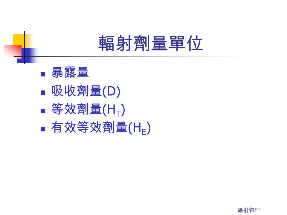 輻射物理 … 輻射劑量單位 暴露量 吸收劑量 (D) 等效劑量 (H T ) 有效等效劑量 (H E )
