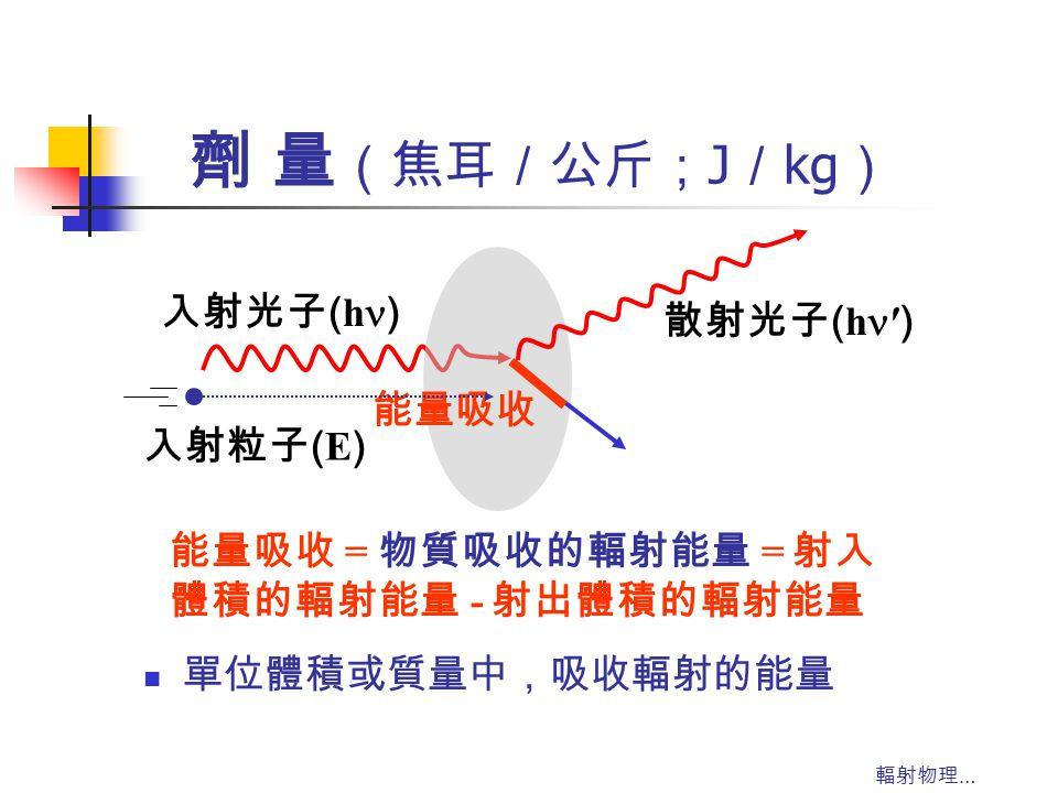 輻射物理 … 劑 量 (焦耳/公斤; J / kg ) 單位體積或質量中,吸收輻射的能量 能量吸收 = 物質吸收的輻射能量 = 射入 體積的輻射能量 - 射出體積的輻射能量 入射光子 ( h ) 散射光子 ( h ′ ) 能量吸收 入射粒子 ( E )
