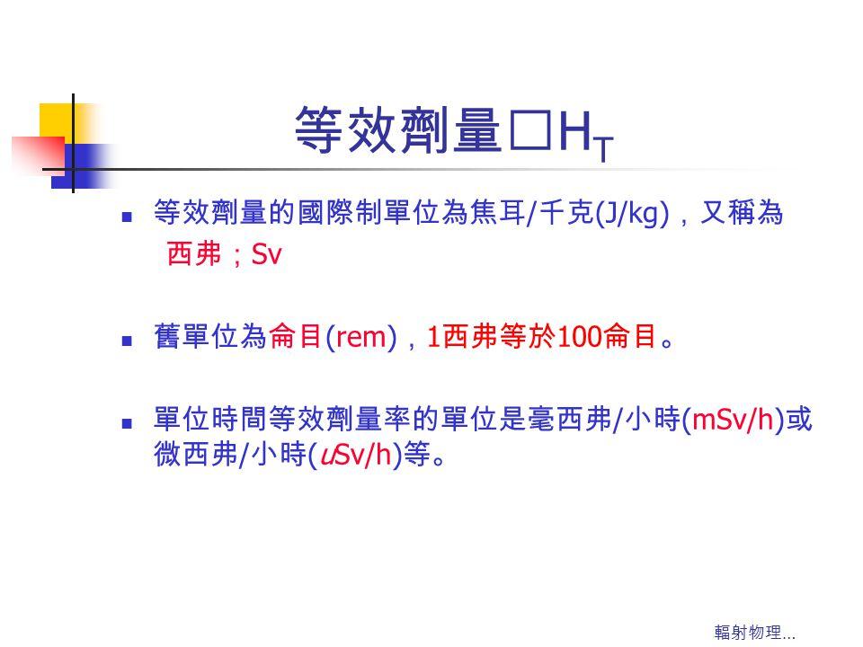 輻射物理 … 等效劑量‥ H T 等效劑量的國際制單位為焦耳 / 千克 (J/kg) ,又稱為 西弗; Sv 舊單位為侖目 (rem) , 1 西弗等於 100 侖目。 單位時間等效劑量率的單位是毫西弗 / 小時 (mSv/h) 或 微西弗 / 小時 (uSv/h) 等。