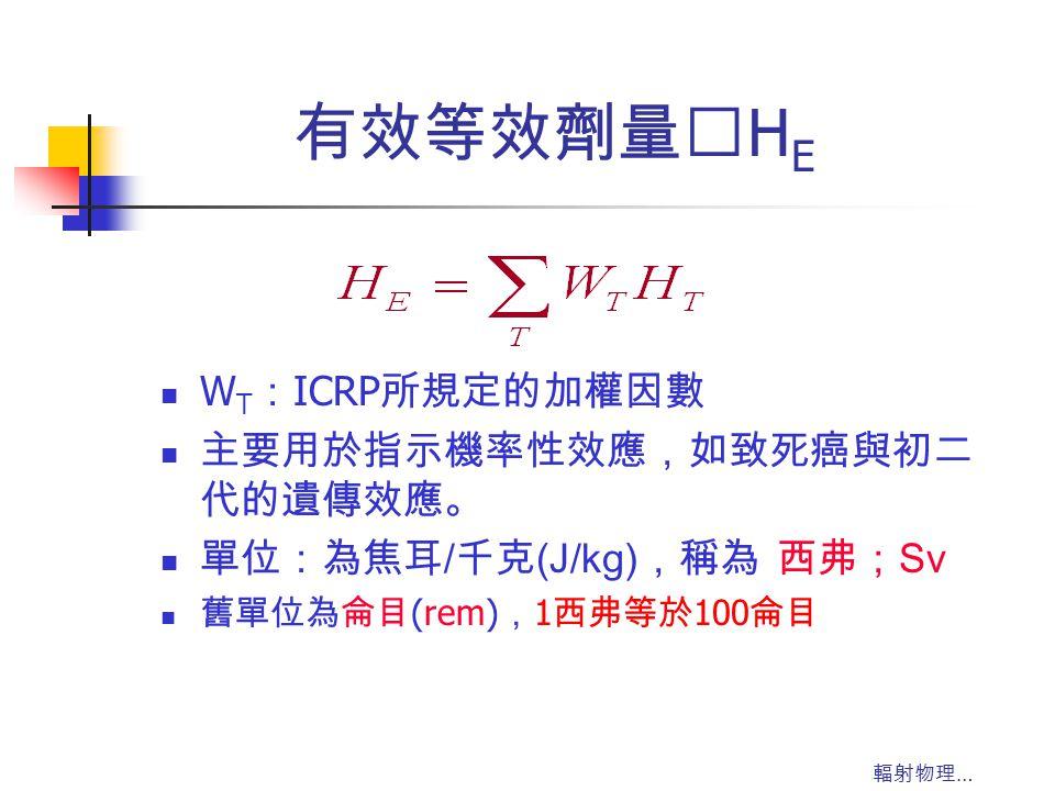 輻射物理 … 有效等效劑量‥ H E W T : ICRP 所規定的加權因數 主要用於指示機率性效應,如致死癌與初二 代的遺傳效應。 單位:為焦耳 / 千克 (J/kg) ,稱為 西弗; Sv 舊單位為侖目 (rem) , 1 西弗等於 100 侖目