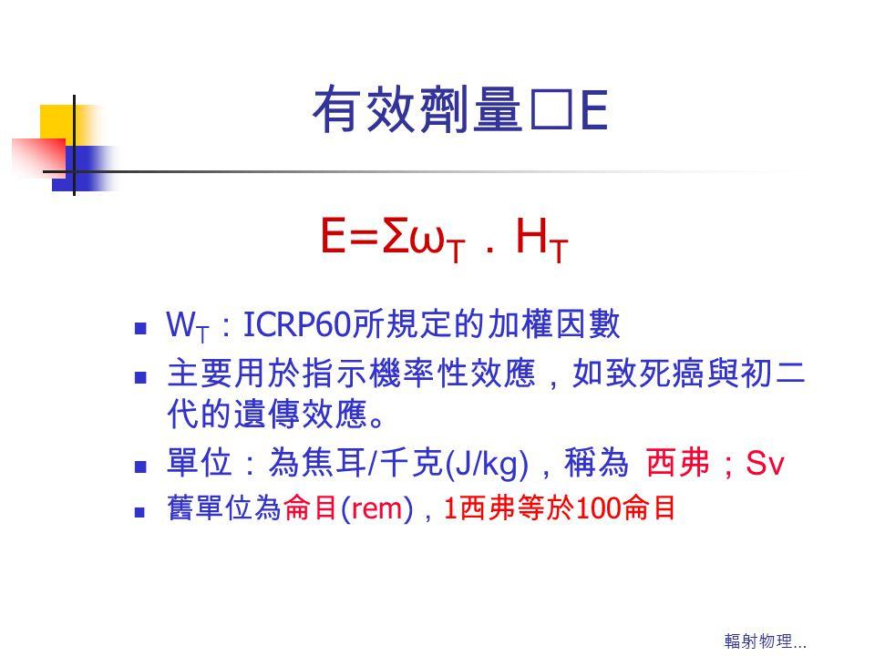 輻射物理 … 有效劑量‥ E W T : ICRP60 所規定的加權因數 主要用於指示機率性效應,如致死癌與初二 代的遺傳效應。 單位:為焦耳 / 千克 (J/kg) ,稱為 西弗; Sv 舊單位為侖目 (rem) , 1 西弗等於 100 侖目 E=Σ ω T . H T