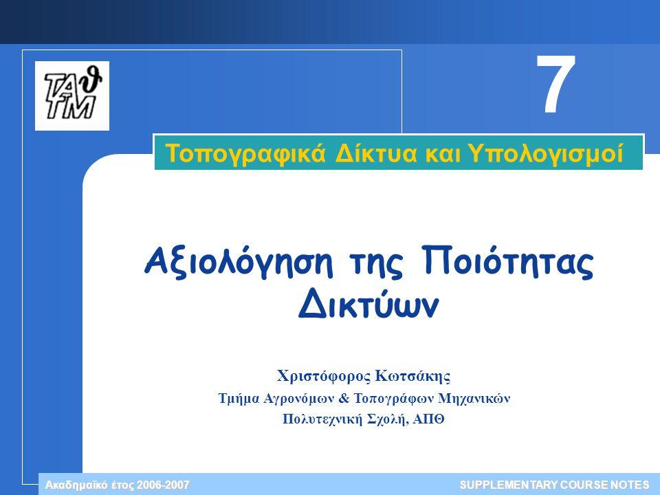 Χριστόφορος Κωτσάκης Τμήμα Αγρονόμων & Τοπογράφων Μηχανικών Πολυτεχνική Σχολή, ΑΠΘ Ακαδημαϊκό έτος 2006-2007 Τοπογραφικά Δίκτυα και Υπολογισμοί SUPPLEMENTARY COURSE NOTES 7 Αξιολόγηση της Ποιότητας Δικτύων