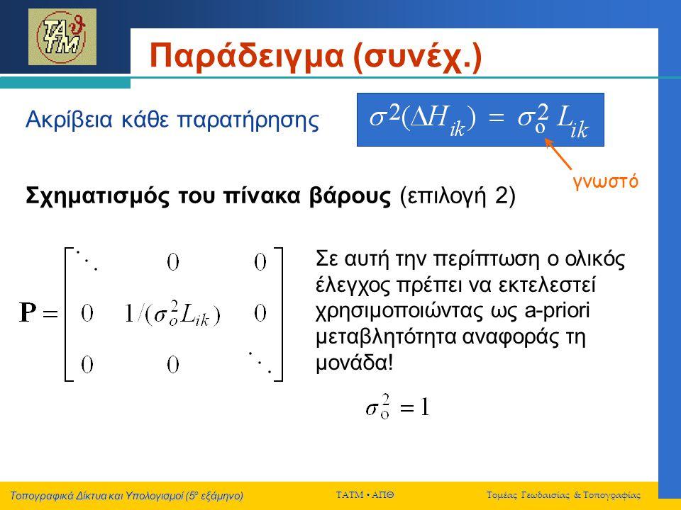 Τοπογραφικά Δίκτυα και Υπολογισμοί (5 ο εξάμηνο) ΤΑΤΜ  ΑΠΘ Τομέας Γεωδαισίας & Τοπογραφίας Παράδειγμα (συνέχ.) Ακρίβεια κάθε παρατήρησης Σε αυτή την περίπτωση ο ολικός έλεγχος πρέπει να εκτελεστεί χρησιμοποιώντας ως a-priori μεταβλητότητα αναφοράς τη μονάδα.