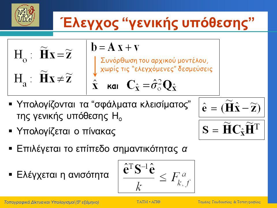 Τοπογραφικά Δίκτυα και Υπολογισμοί (5 ο εξάμηνο) ΤΑΤΜ  ΑΠΘ Τομέας Γεωδαισίας & Τοπογραφίας Έλεγχος γενικής υπόθεσης  Υπολογίζονται τα σφάλματα κλεισίματος της γενικής υπόθεσης Η ο  Υπολογίζεται ο πίνακας  Επιλέγεται το επίπεδο σημαντικότητας α  Ελέγχεται η ανισότητα Συνόρθωση του αρχικού μοντέλου, χωρίς τις ελεγχόμενες δεσμεύσεις και