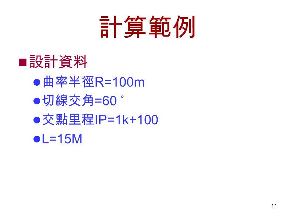 11 計算範例 設計資料 曲率半徑 R=100m 切線交角 =60 ˚ 交點里程 IP=1k+100 L=15M