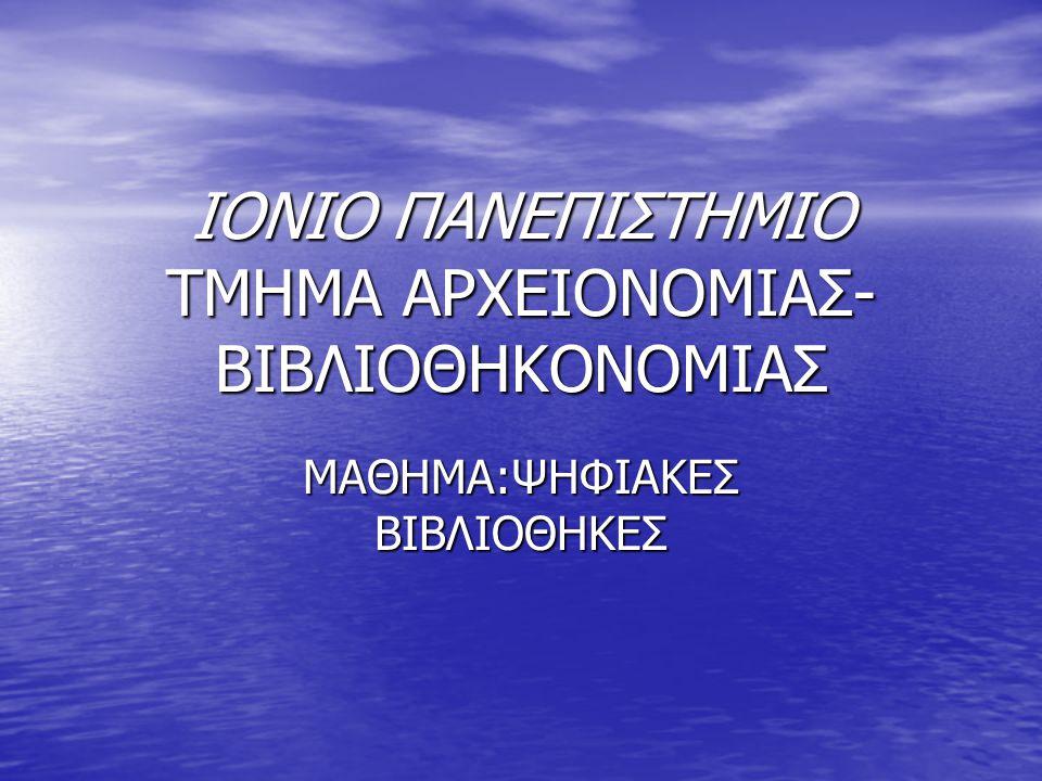 ΙΟΝΙΟ ΠΑΝΕΠΙΣΤΗΜΙΟ ΤΜΗΜΑ ΑΡΧΕΙΟΝΟΜΙΑΣ- ΒΙΒΛΙΟΘΗΚΟΝΟΜΙΑΣ ΜΑΘΗΜΑ:ΨΗΦΙΑΚΕΣ ΒΙΒΛΙΟΘΗΚΕΣ