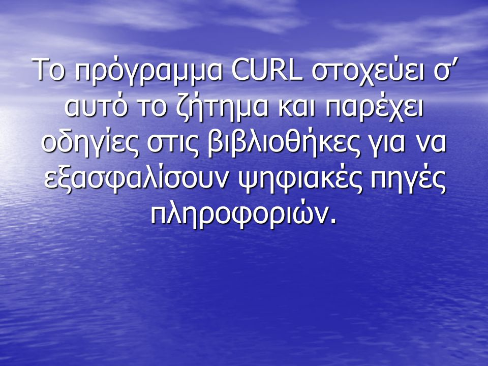 Το πρόγραμμα CURL στοχεύει σ' αυτό το ζήτημα και παρέχει οδηγίες στις βιβλιοθήκες για να εξασφαλίσουν ψηφιακές πηγές πληροφοριών.