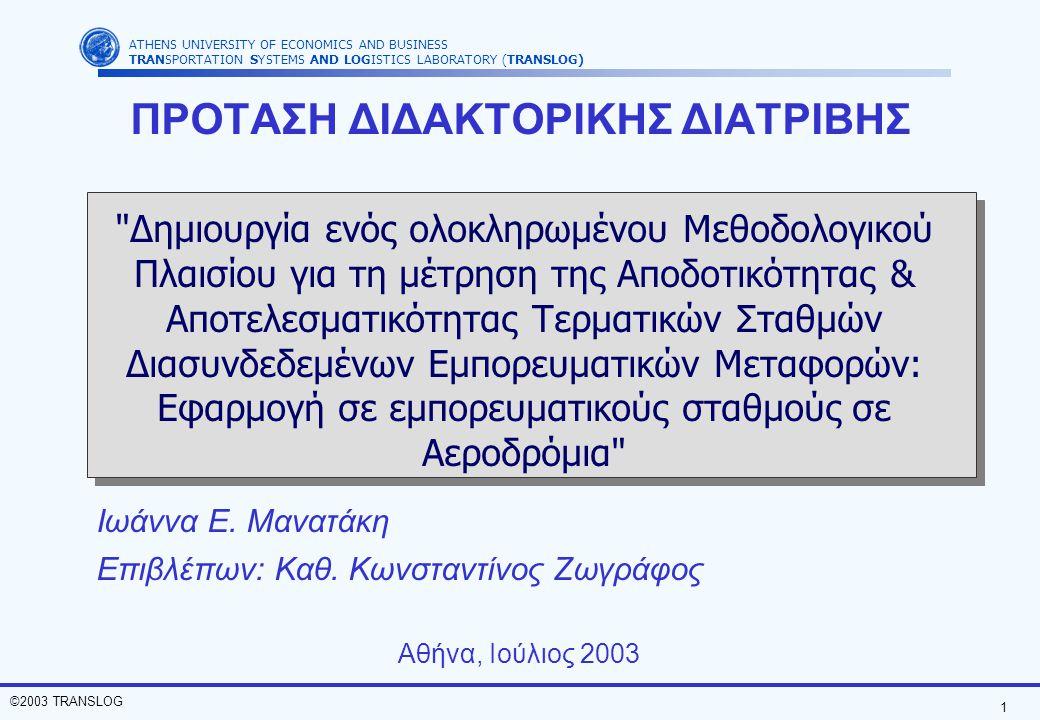 2 ©2003 TRANSLOG ATHENS UNIVERSITY OF ECONOMICS AND BUSINESS TRANSPORTATION SYSTEMS AND LOGISTICS LABORATORY (TRANSLOG) ΣΚΟΠΟΣ ΤΗΣ ΔΙΑΤΡΙΒΗΣ (1) Κύριος Στόχος: Η πρόταση ενός ολοκληρωμένου μεθοδολογικού πλαισίου για τον καθορισμό δεικτών για τη μέτρηση της αποδοτικότητας και αποτελεσματικότητας τερματικών σταθμών διασυνδεδεμένων εμπορευματικών μεταφορών σε αεροδρόμια Φορτηγό Αεροπλάνο Τρένο Πλοίο Αεροπλάνο διαδικασίες πληροφορίες πόροι ΤΕΡΜΑΤΙΚΟΣ ΣΤΑΘΜΟΣ Παράγοντες που επηρεάζουν
