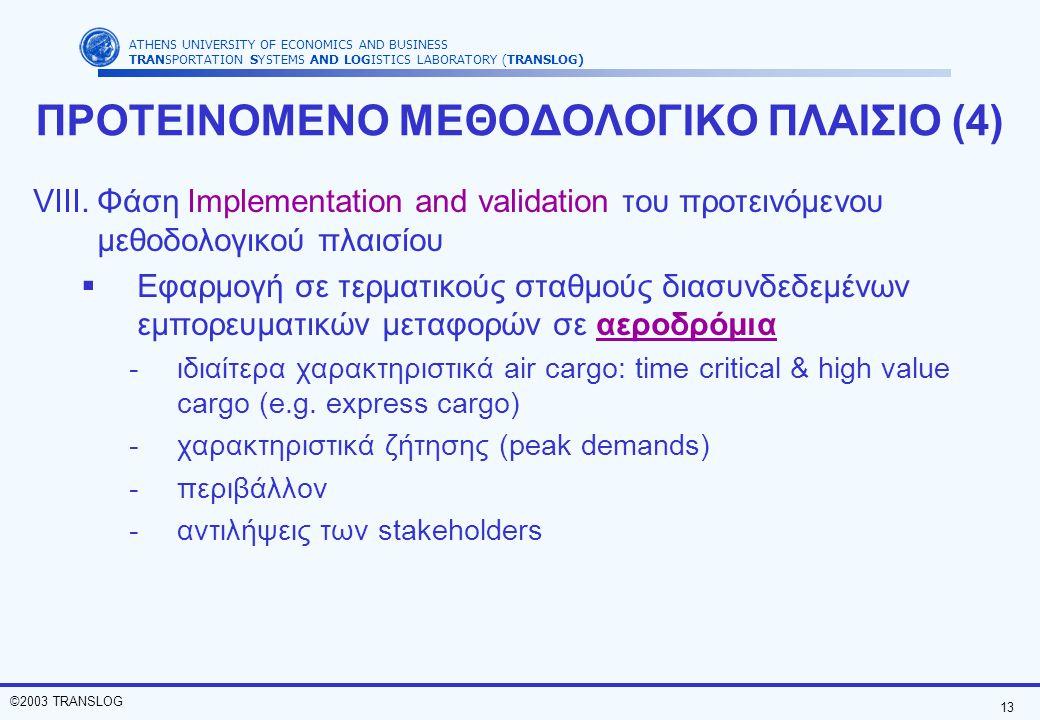 13 ©2003 TRANSLOG ATHENS UNIVERSITY OF ECONOMICS AND BUSINESS TRANSPORTATION SYSTEMS AND LOGISTICS LABORATORY (TRANSLOG) ΠΡΟΤΕΙΝΟΜΕΝΟ ΜΕΘΟΔΟΛΟΓΙΚΟ ΠΛΑΙΣΙΟ (4) VIII.Φάση Implementation and validation του προτεινόμενου μεθοδολογικού πλαισίου  Εφαρμογή σε τερματικούς σταθμούς διασυνδεδεμένων εμπορευματικών μεταφορών σε αεροδρόμια -ιδιαίτερα χαρακτηριστικά air cargo: time critical & high value cargo (e.g.