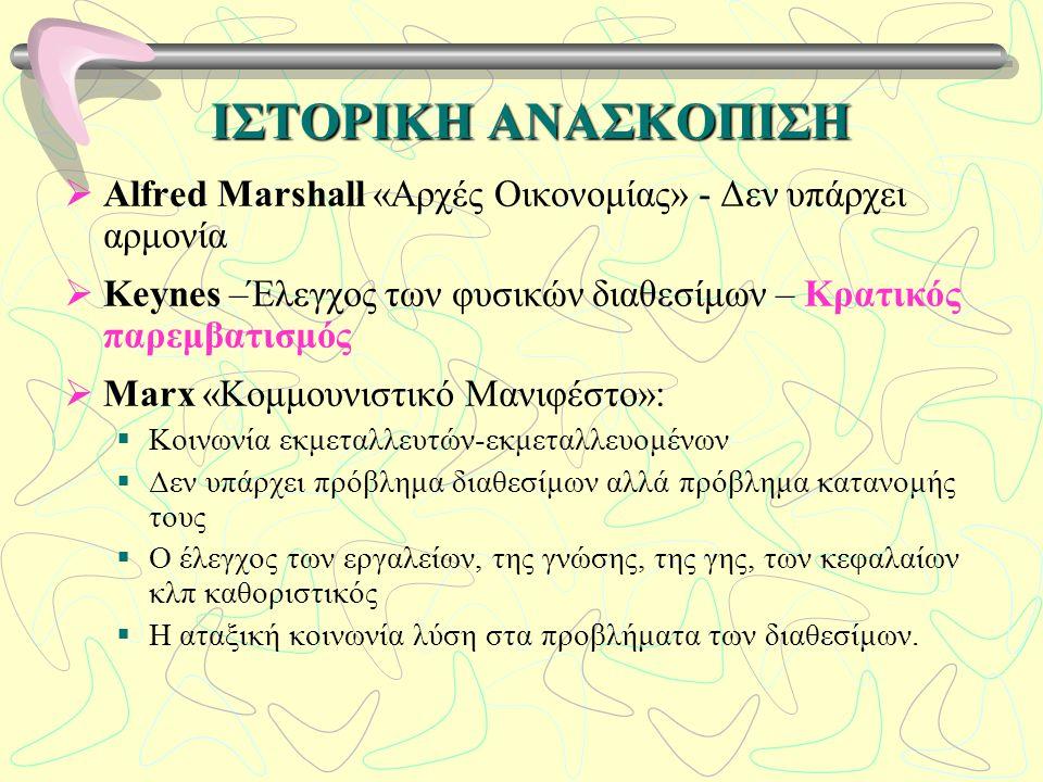 ΙΣΤΟΡΙΚΗ ΑΝΑΣΚΟΠΙΣΗ  Alfred Marshall «Αρχές Οικονομίας» - Δεν υπάρχει αρμονία  Keynes –Έλεγχος των φυσικών διαθεσίμων – Κρατικός παρεμβατισμός  Marx «Κομμουνιστικό Μανιφέστο»:  Κοινωνία εκμεταλλευτών-εκμεταλλευομένων  Δεν υπάρχει πρόβλημα διαθεσίμων αλλά πρόβλημα κατανομής τους  Ο έλεγχος των εργαλείων, της γνώσης, της γης, των κεφαλαίων κλπ καθοριστικός  Η αταξική κοινωνία λύση στα προβλήματα των διαθεσίμων.