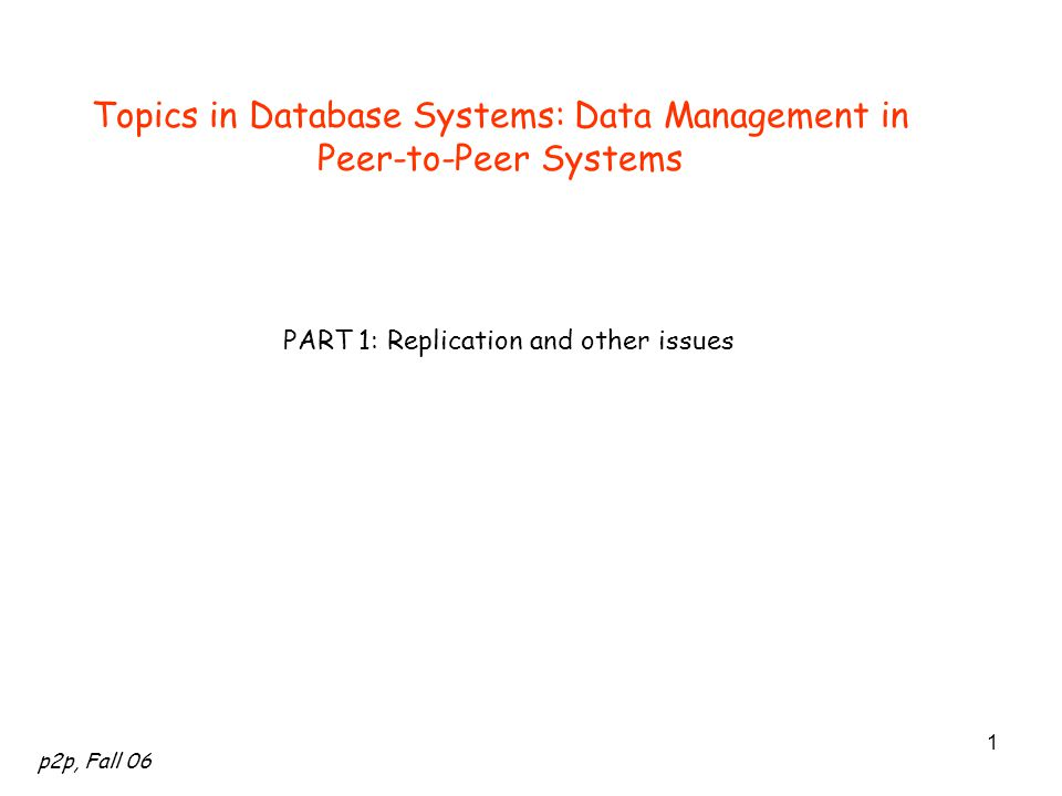 p2p, Fall 06 1 Topics in Database Systems: Data Management in Peer-to-Peer Systems PART 1: Replication and other issues