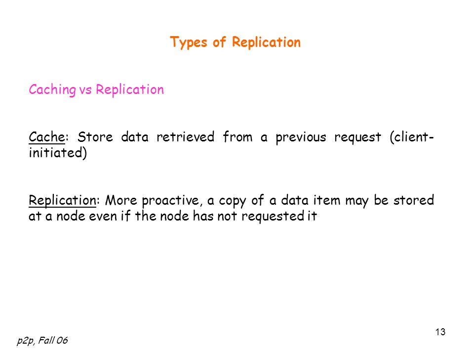 p2p, Fall 06 13 Types of Replication Caching vs Replication Cache: Store data retrieved from a previous request (client- initiated) Replication: More proactive, a copy of a data item may be stored at a node even if the node has not requested it