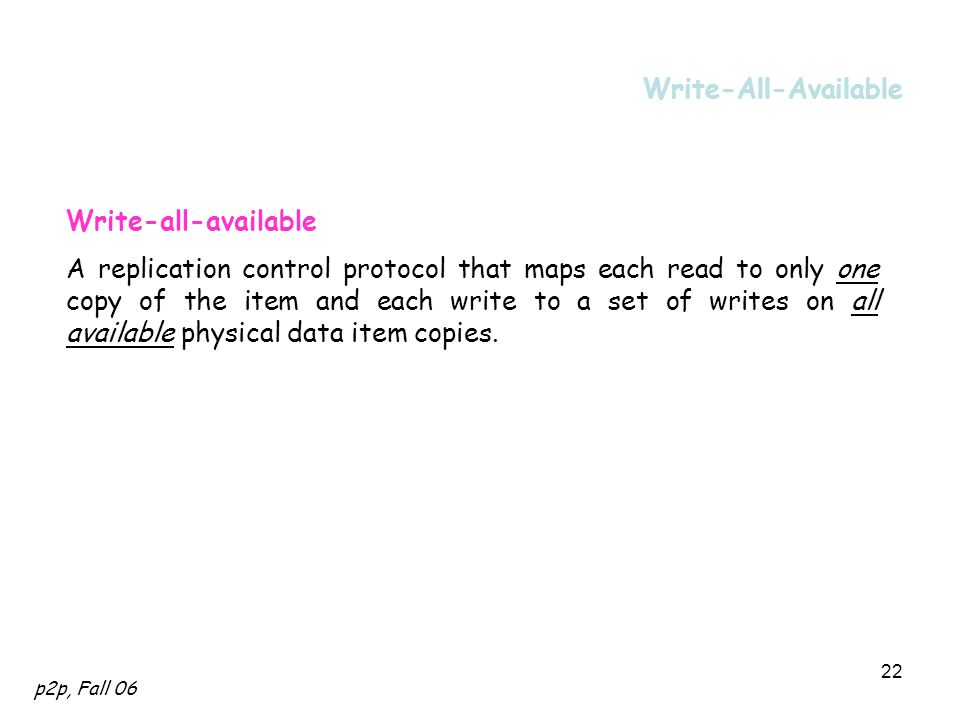 p2p, Fall 06 22 Write-All-Available Write-all-available A replication control protocol that maps each read to only one copy of the item and each write to a set of writes on all available physical data item copies.