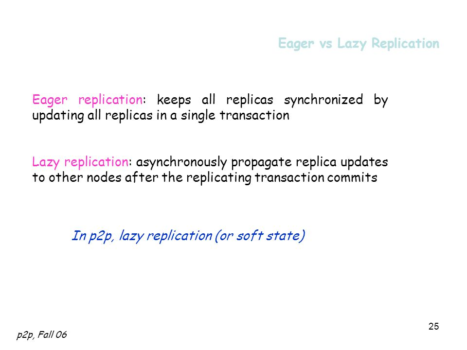 p2p, Fall 06 25 Eager vs Lazy Replication Eager replication: keeps all replicas synchronized by updating all replicas in a single transaction Lazy replication: asynchronously propagate replica updates to other nodes after the replicating transaction commits In p2p, lazy replication (or soft state)