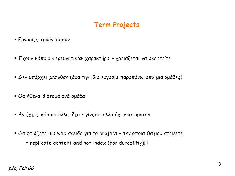 p2p, Fall 06 3 Term Projects  Εργασίες τριών τύπων  Έχουν κάποιο «ερευνητικό» χαρακτήρα – χρειάζεται να σκεφτείτε  Δεν υπάρχει μία λύση (άρα την ίδ