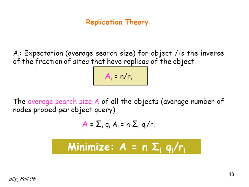 p2p, Fall 06 43 Replication Theory A i : Expectation (average search size) for object i is the inverse of the fraction of sites that have replicas of the object A i = n/r i The average search size A of all the objects (average number of nodes probed per object query) A = Σ i q i A i = n Σ i q i /r i Minimize: A = n Σ i q i /r i