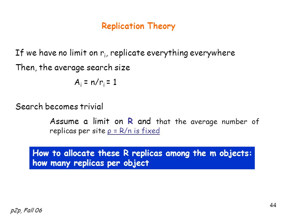 p2p, Fall 06 44 Replication Theory If we have no limit on r i, replicate everything everywhere Then, the average search size A i = n/r i = 1 Search becomes trivial How to allocate these R replicas among the m objects: how many replicas per object Assume a limit on R and that the average number of replicas per site ρ = R/n is fixed