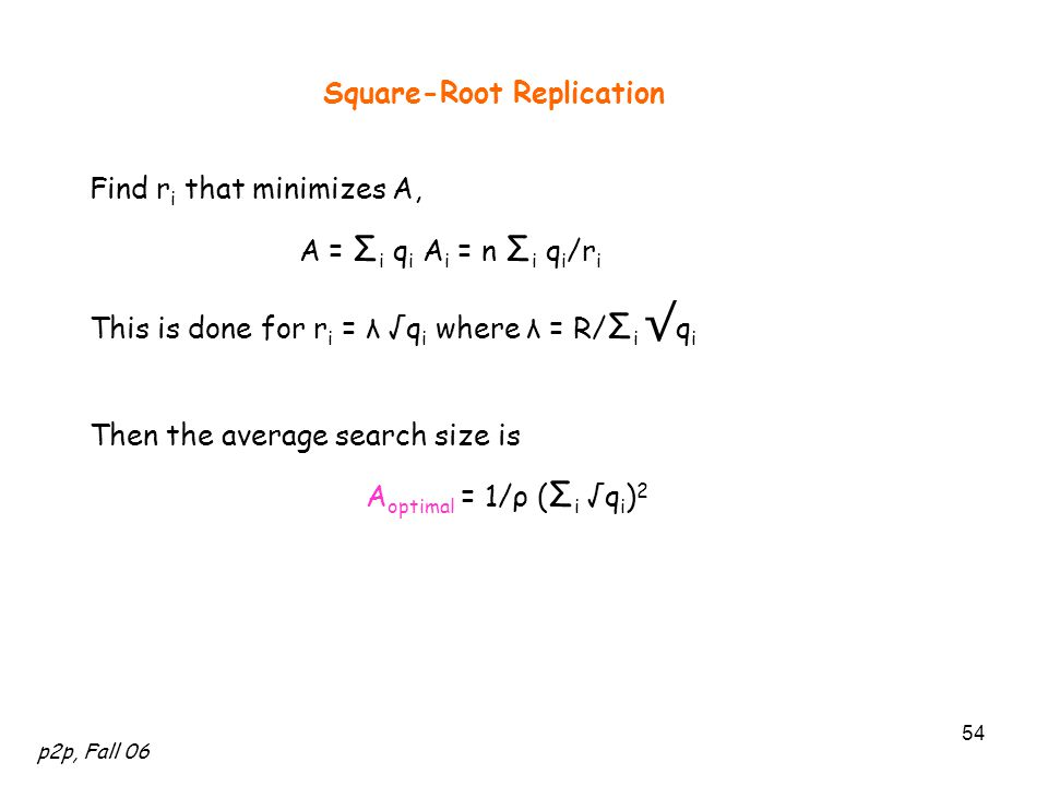 p2p, Fall 06 54 Square-Root Replication Find r i that minimizes A, A = Σ i q i A i = n Σ i q i /r i This is done for r i = λ √q i where λ = R/ Σ i √ q i Then the average search size is A optimal = 1/ρ ( Σ i √q i ) 2