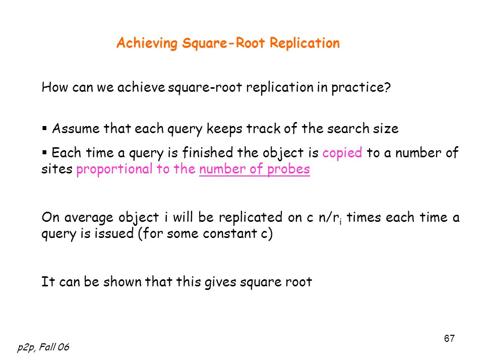 p2p, Fall 06 67 Achieving Square-Root Replication How can we achieve square-root replication in practice.