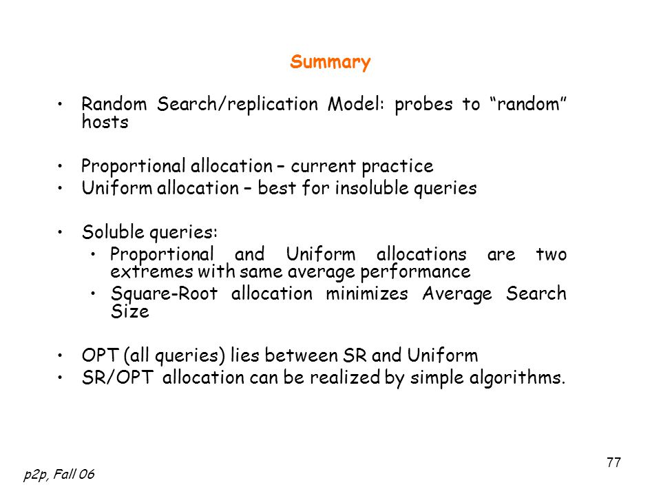 p2p, Fall 06 77 Summary Random Search/replication Model: probes to random hosts Proportional allocation – current practice Uniform allocation – best for insoluble queries Soluble queries: Proportional and Uniform allocations are two extremes with same average performance Square-Root allocation minimizes Average Search Size OPT (all queries) lies between SR and Uniform SR/OPT allocation can be realized by simple algorithms.