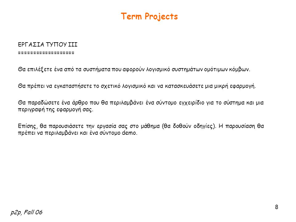 p2p, Fall 06 9 Term Projects Τα Συστήματα για τις Εργασίες Τύπου IΙI [1] OpenDHT OpenDHT is a publicly accessible distributed hash table (DHT) service.OpenDHT [2] P2: Declarative Networking: P2 is a system which uses a high-level declarative language to express overlay networks in a highly compact and reusable formP2: Declarative Networking [3] PeerSim: PeerSim is a simulation environment for P2P protocols in java.PeerSim