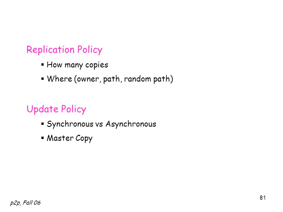 p2p, Fall 06 81 Replication Policy  How many copies  Where (owner, path, random path) Update Policy  Synchronous vs Asynchronous  Master Copy