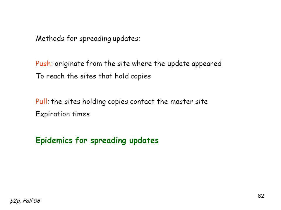 p2p, Fall 06 82 Methods for spreading updates: Push: originate from the site where the update appeared To reach the sites that hold copies Pull: the sites holding copies contact the master site Expiration times Epidemics for spreading updates