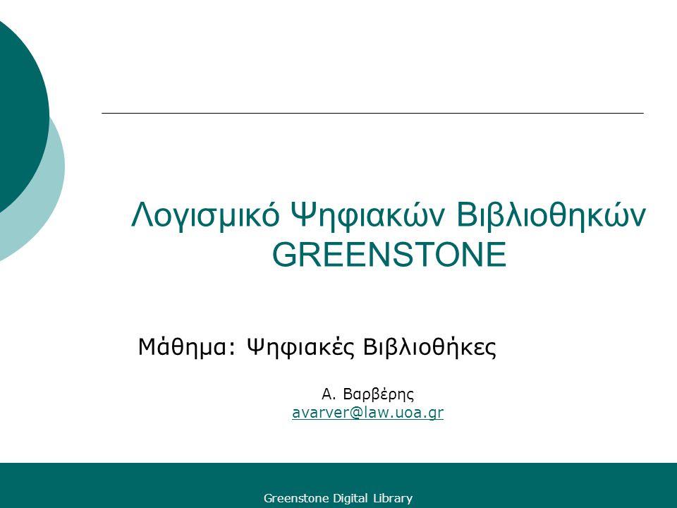Greenstone Digital Library Λογισμικό Ψηφιακών Βιβλιοθηκών GREENSTONE Μάθημα: Ψηφιακές Βιβλιοθήκες Α. Βαρβέρης avarver@law.uoa.gr avarver@law.uoa.gr