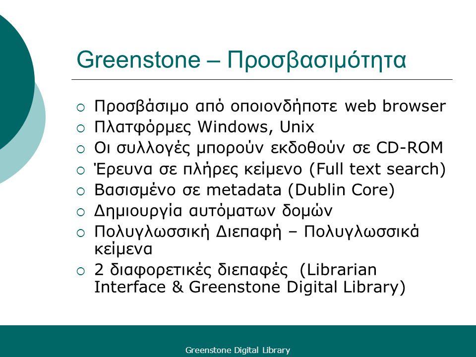 Greenstone Digital Library Greenstone – Προσβασιμότητα  Προσβάσιμο από οποιονδήποτε web browser  Πλατφόρμες Windows, Unix  Οι συλλογές μπορούν εκδοθούν σε CD-ROM  Έρευνα σε πλήρες κείμενο (Full text search)  Βασισμένο σε metadata (Dublin Core)  Δημιουργία αυτόματων δομών  Πολυγλωσσική Διεπαφή – Πολυγλωσσικά κείμενα  2 διαφορετικές διεπαφές (Librarian Interface & Greenstone Digital Library)