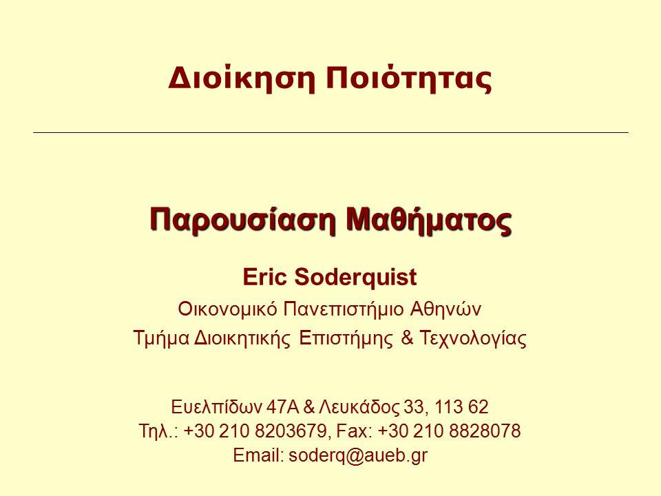 Παρουσίαση Μαθήματος Eric Soderquist Οικονομικό Πανεπιστήμιο Αθηνών Τμήμα Διοικητικής Επιστήμης & Τεχνολογίας Ευελπίδων 47Α & Λευκάδος 33, 113 62 Τηλ.: +30 210 8203679, Fax: +30 210 8828078 Email: soderq@aueb.gr Διοίκηση Ποιότητας
