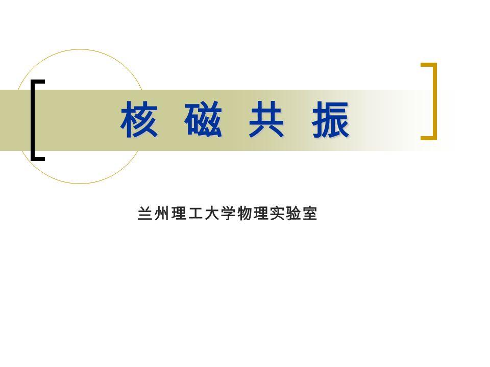 核磁共振是指原子核在静电场中的作用下对固定频率的射频电 磁波进行吸收的现象。核磁共振广泛应用于化学、生物、医学 领域。  基本原理 基本原理  实验设备 实验设备  实验原理 实验原理  实验要求和步骤 实验要求和步骤
