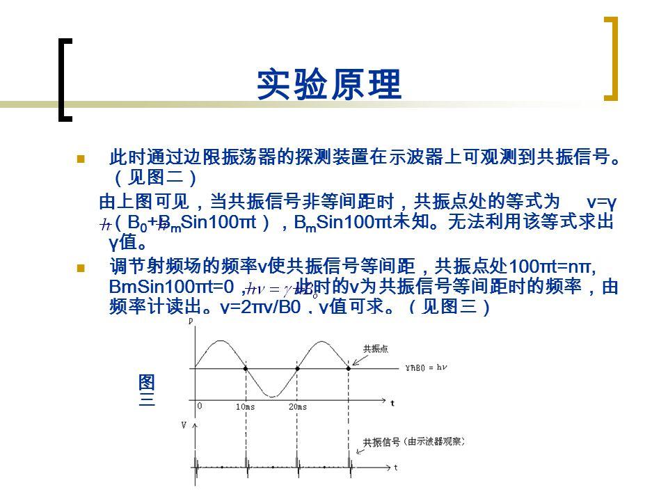 实验原理 此时通过边限振荡器的探测装置在示波器上可观测到共振信号。 (见图二) 由上图可见,当共振信号非等间距时,共振点处的等式为 ν=γ ( B 0 +B m Sin100πt ), B m Sin100πt 未知。无法利用该等式求出 γ 值。 调节射频场的频率 ν 使共振信号等间距,共振点处 100πt=nπ, BmSin100πt=0 , 此时的 ν 为共振信号等间距时的频率,由 频率计读出。 γ=2πν/B0 , γ 值可求。(见图三)